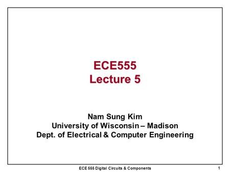 ECE 555 Digital Circuits & Components ECE555 Lecture 5 Nam Sung Kim University of Wisconsin – Madison Dept. of Electrical & Computer Engineering 1.