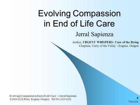 7061204 Evolving Compassion in End of Life Care -- Jerral Sapienza ©2004 LLX Press Eugene, Oregon: Tel 541.343-1202 1 Evolving Compassion in End of Life.