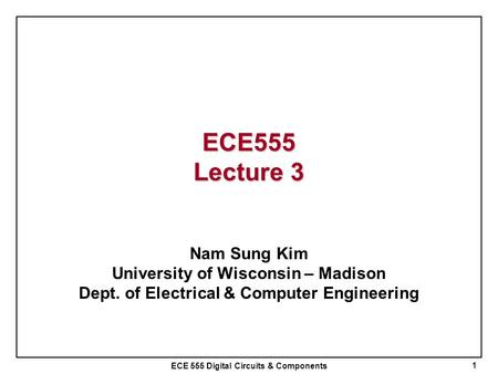 ECE 555 Digital Circuits & Components ECE555 Lecture 3 Nam Sung Kim University of Wisconsin – Madison Dept. of Electrical & Computer Engineering 1.