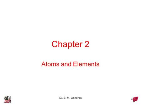 Dr. S. M. Condren Chapter 2 Atoms and Elements. Dr. S. M. Condren Daltons Atomic Theory Postulates proposed in 1803 know for first exam.