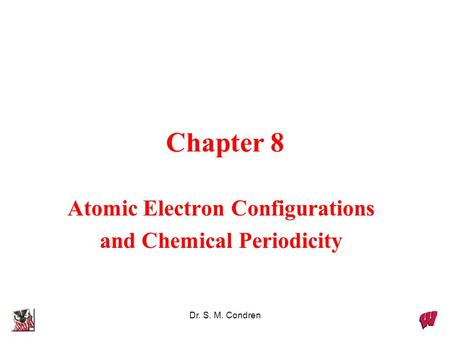 Dr. S. M. Condren Chapter 8 Atomic Electron Configurations and Chemical Periodicity.