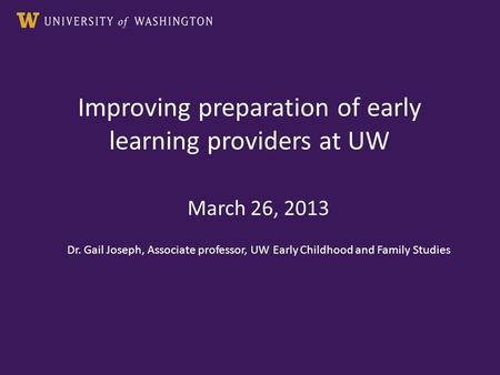 Improving preparation of early learning providers at UW March 26, 2013 Dr. Gail Joseph, Associate professor, UW Early Childhood and Family Studies.