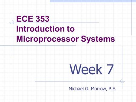 ECE 353 Introduction to Microprocessor Systems Michael G. Morrow, P.E. Week 7.
