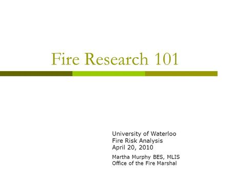 Fire Research 101 University of Waterloo Fire Risk Analysis April 20, 2010 Martha Murphy BES, MLIS Office of the Fire Marshal.