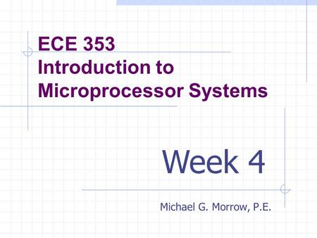 ECE 353 Introduction to Microprocessor Systems Michael G. Morrow, P.E. Week 4.