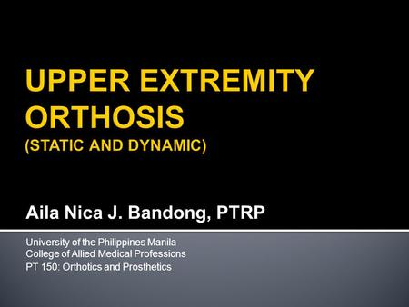Aila Nica J. Bandong, PTRP University of the Philippines Manila College of Allied Medical Professions PT 150: Orthotics and Prosthetics.