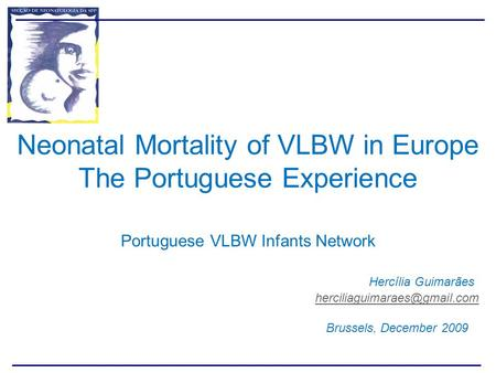 Neonatal Mortality of VLBW in Europe The Portuguese Experience Portuguese VLBW Infants Network 							Hercília Guimarães 						herciliaguimaraes@gmail.com.