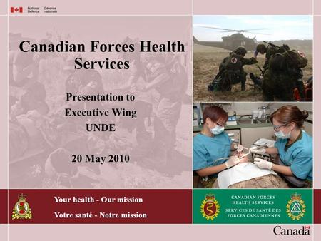 Your health - Our mission Votre santé - Notre mission Canadian Forces Health Services Presentation to Executive Wing UNDE 20 May 2010.