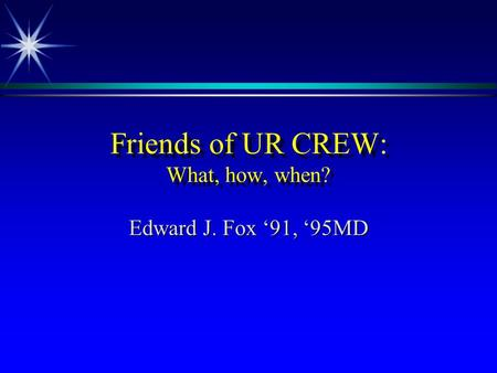 Friends of UR CREW: What, how, when? Edward J. Fox 91, 95MD.