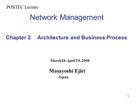 1 Network Management Chapter 2 Architecture and Business Process POSTEC Lecture March18-April 10, 2008 Masayoshi Ejiri Japan.