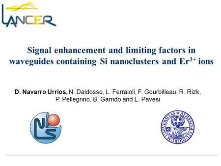 Signal enhancement and limiting factors in waveguides containing Si nanoclusters and Er 3+ ions D. Navarro Urrios, N. Daldosso, L. Ferraioli, F. Gourbilleau,