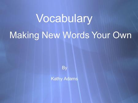 Vocabulary Making New Words Your Own By Kathy Adams.