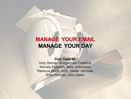MANAGE YOUR EMAIL MANAGE YOUR DAY Peer Team #7 Holly Bacher- Bridgestone Firestone Michele Fullerton- Bank of America Rebecca Morel- ADP- Dealer Services.