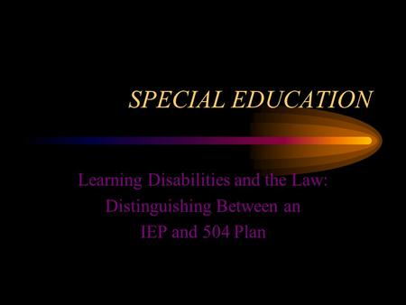 SPECIAL EDUCATION Learning Disabilities and the Law: Distinguishing Between an IEP and 504 Plan.