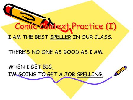 Comic Context Practice (I) I AM THE BEST SPELLER IN OUR CLASS. THERE S NO ONE AS GOOD AS I AM. WHEN I GET BIG, I M GOING TO GET A JOB SPELLING.