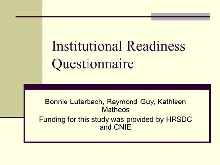 Institutional Readiness Questionnaire Bonnie Luterbach, Raymond Guy, Kathleen Matheos Funding for this study was provided by HRSDC and CNIE.