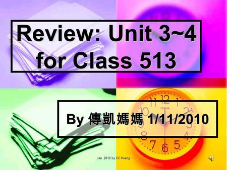Jan. 2010 by CC Huang Review: Unit 3~4 for Class 513 By 1/11/2010.