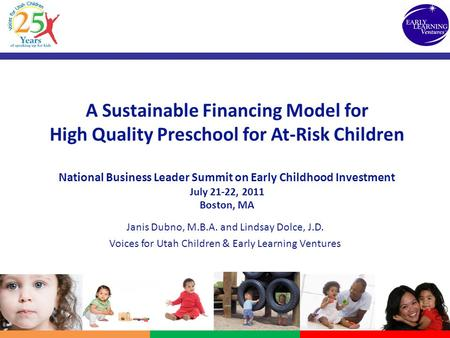 A Sustainable Financing Model for High Quality Preschool for At-Risk Children National Business Leader Summit on Early Childhood Investment July 21-22,