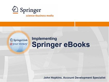 Implementing Springer eBooks John Hopkins, Account Development Specialist.
