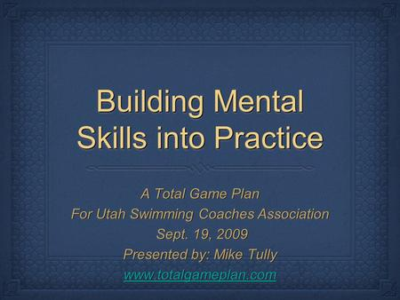 Building Mental Skills into Practice A Total Game Plan For Utah Swimming Coaches Association Sept. 19, 2009 Sept. 19, 2009 Presented by: Mike Tully www.totalgameplan.com.