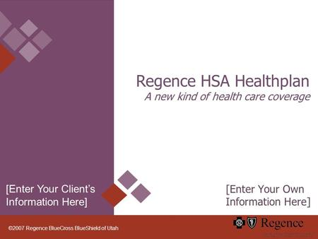 ©2007 Regence BlueCross BlueShield of Utah Regence HSA Healthplan A new kind of health care coverage [Enter Your Own Information Here] [Enter Your Clients.
