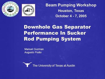 The University of Texas at Austin Downhole Gas Separator Performance In Sucker Rod Pumping System Beam Pumping Workshop Houston, Texas October 4 - 7, 2005.
