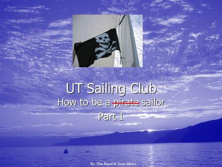 UT Sailing Club How to be a pirate sailor Part 1 By: Dan Barad & Jason Moore.