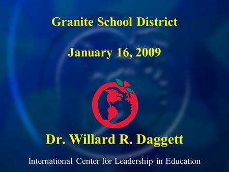 International Center for Leadership in Education Dr. Willard R. Daggett Granite School District January 16, 2009.
