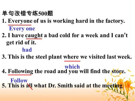500 1. Everyone of us is working hard in the factory. 2. I have caught a bad cold for a week and I can t get rid of it. 3. This is the steel plant where.