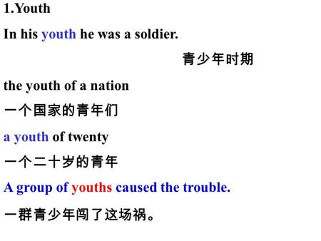 1.Youth In his youth he was a soldier. the youth of a nation a youth of twenty A group of youths caused the trouble.