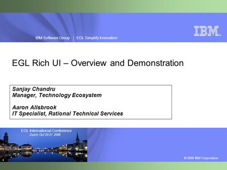 ® © 2008 IBM Corporation IBM Software Group EGL Simplify Innovation EGL International Conference Zurich Oct 20-21 2008 EGL Rich UI – Overview and Demonstration.