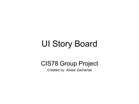 UI Story Board CIS78 Group Project Created by: Aliese Zacharias.