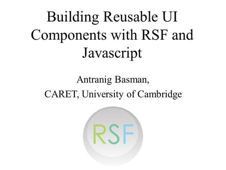 Building Reusable UI Components with RSF and Javascript Antranig Basman, CARET, University of Cambridge.