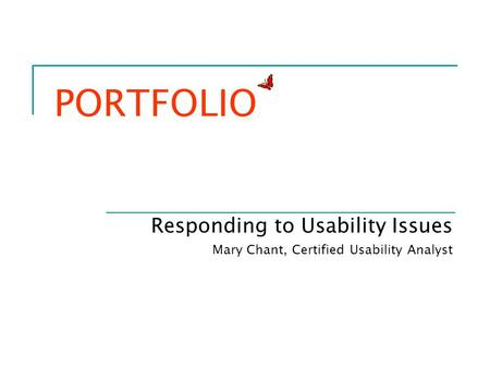 PORTFOLIO Responding to Usability Issues Mary Chant, Certified Usability Analyst.