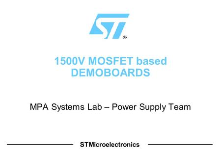STMicroelectronics 1500V MOSFET based DEMOBOARDS MPA Systems Lab – Power Supply Team.