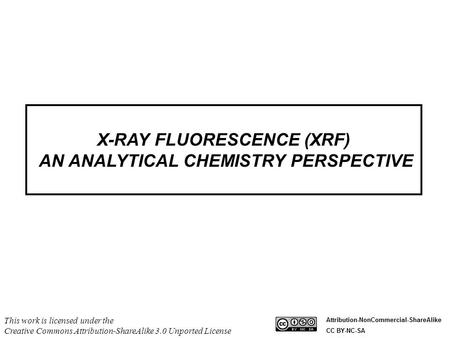 X-RAY FLUORESCENCE (XRF) AN ANALYTICAL CHEMISTRY PERSPECTIVE This work is licensed under the Creative Commons Attribution-ShareAlike 3.0 Unported License.