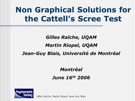 Gilles Raîche, Martin Riopel, Jean-Guy Blais Non Graphical Solutions for the Cattells Scree Test Gilles Raîche, UQAM Martin Riopel, UQAM Jean-Guy Blais,