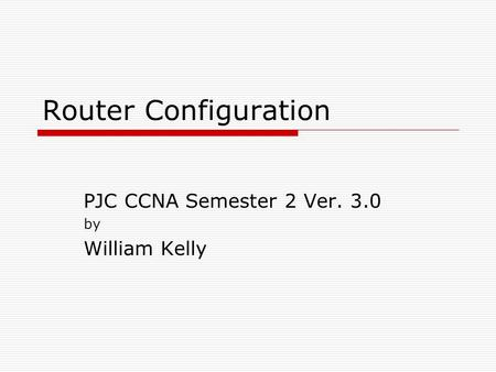 Router Configuration PJC CCNA Semester 2 Ver. 3.0 by William Kelly.