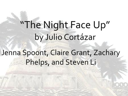 The Night Face Up by Julio Cortázar Jenna Spoont, Claire Grant, Zachary Phelps, and Steven Li.