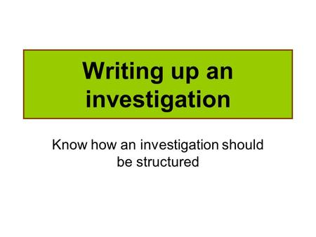 Writing up an investigation Know how an investigation should be structured.