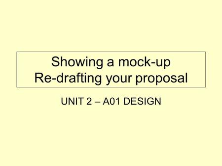 Showing a mock-up Re-drafting your proposal UNIT 2 – A01 DESIGN.