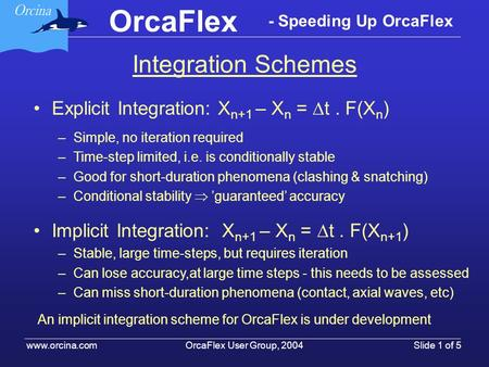OrcaFlex User Group, 2004 www.orcina.com Slide 1 of 5 OrcaFlex - Speeding Up OrcaFlex Explicit Integration: X n+1 – X n = t. F(X n ) –Simple, no iteration.