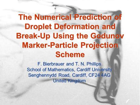 The Numerical Prediction of Droplet Deformation and Break-Up Using the Godunov Marker-Particle Projection Scheme F. Bierbrauer and T. N. Phillips School.
