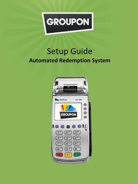 Setup Guide Automated Redemption System. Welcome to the GROUPON family. The package you have received is the GROUPON Automated Redemption System. With.
