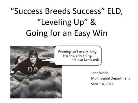 Success Breeds Success ELD, Leveling Up & Going for an Easy Win John Wolfe Multilingual Department Sept. 14, 2012 Winning isnt everything; its the only.