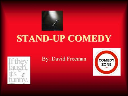 STAND-UP COMEDY By: David Freeman. HISTORY Comedy comes from many cultures. Up until the 1800 hundreds comedy was mostly for theaters. After that it was.