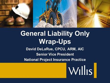 David DeLaRue, CPCU, ARM, AIC Senior Vice President National Project Insurance Practice General Liability Only Wrap-Ups.