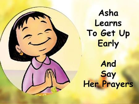 Asha Learns To Get Up Early And Say Her Prayers. Chintu – Oh its so early. I think Ill sleep a little longer.