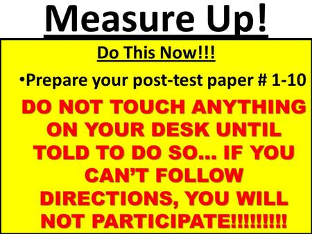 Measure Up! Do This Now!!! Prepare your post-test paper # 1-10 DO NOT TOUCH ANYTHING ON YOUR DESK UNTIL TOLD TO DO SO… IF YOU CANT FOLLOW DIRECTIONS, YOU.
