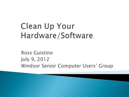 Ross Guistino July 9, 2012 Windsor Senior Computer Users Group.